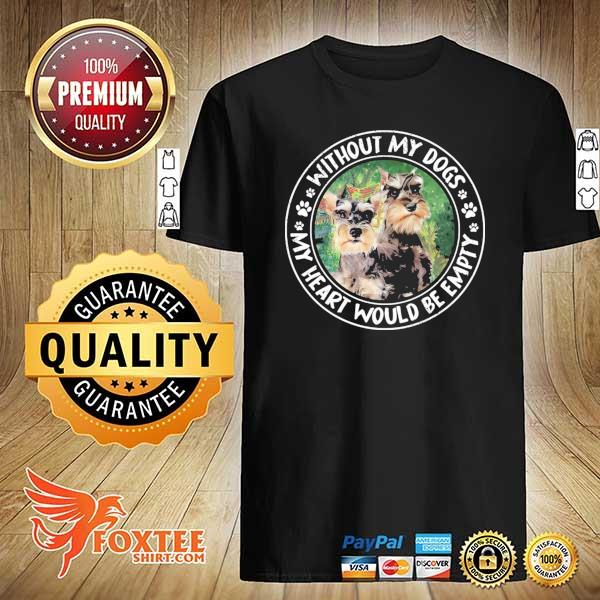 Schnauzer Empty Without My Dogs My Heart Would Be Empty Shirt