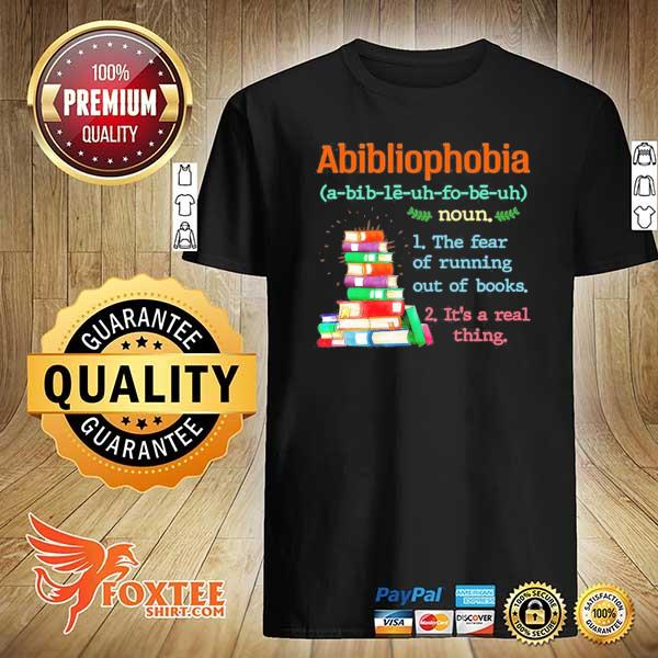 Abibliophobia the fear of running out of books yes it's a real thing shirt