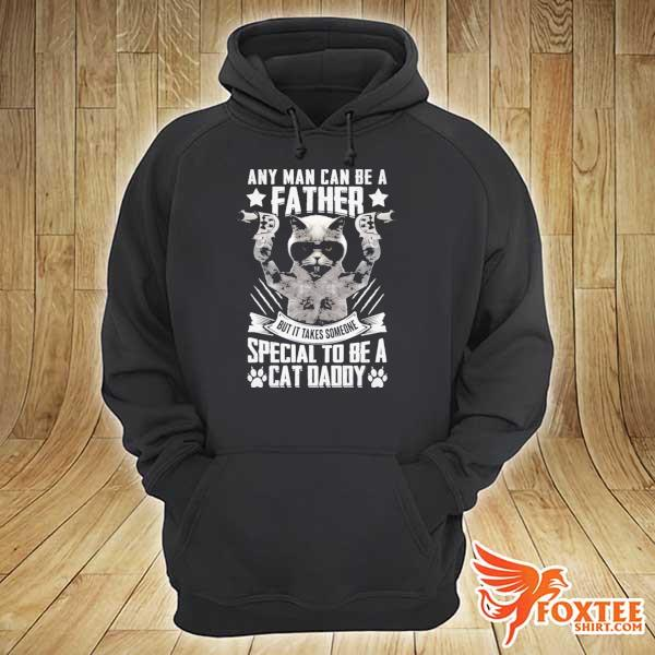 Any man can be a father but it takes someone special to be a cat daddy s hoodie