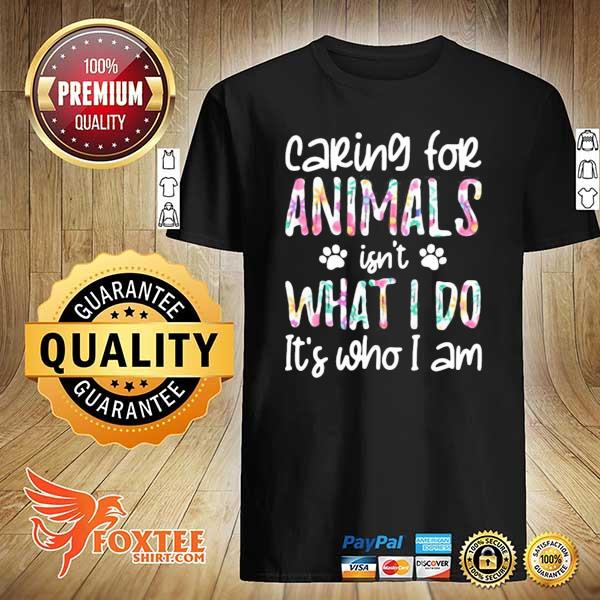 Caring For Animals Isn't What I Do It's Who I Am Shirt
