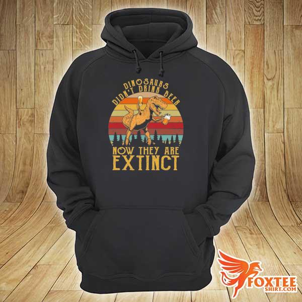 Dinosaurs didn't drink beer now they are extinct vintage s hoodie