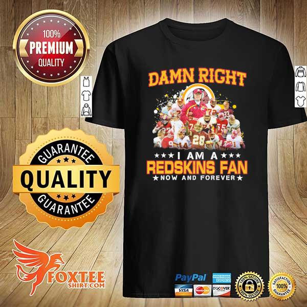 Awesome damn right i am a redskins fan now and forever shirt