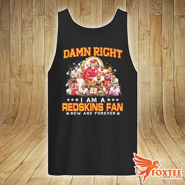Awesome damn right i am a redskins fan now and forever tank-top