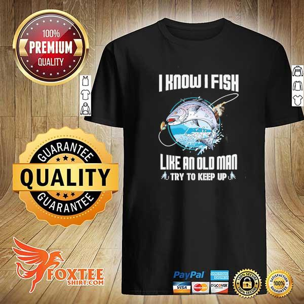 I know I fish like an old man try to keep up shirt
