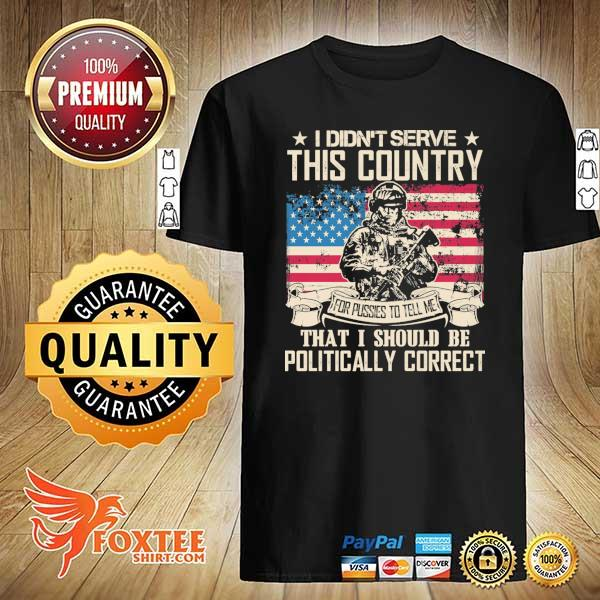 Original i didn't serce this country for pusses to tell me that i should be politically correct shirt