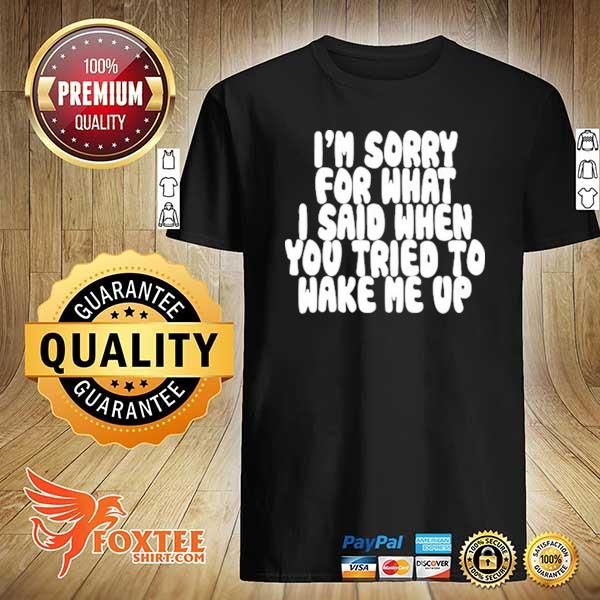 Original i'm sorry for what i said when you tried to wake me up shirt