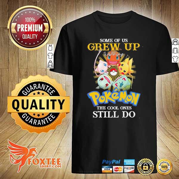 Original some of us grew up watching pokemon the cool ones still do shirt