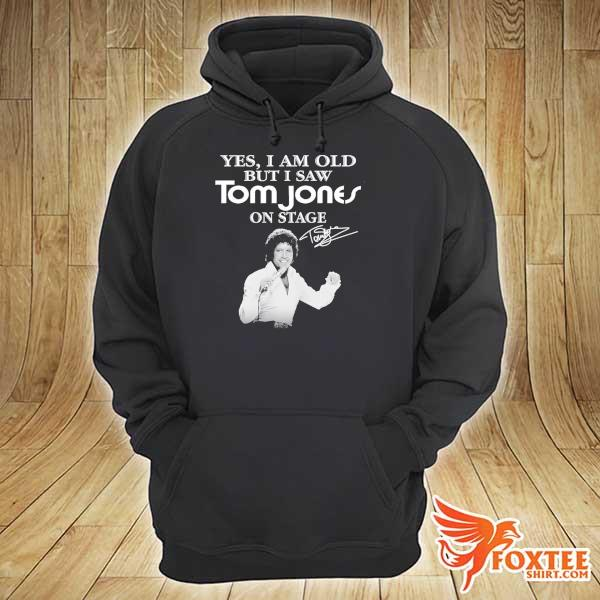 Original yes i am old but i saw tom jones on stage signature hoodie