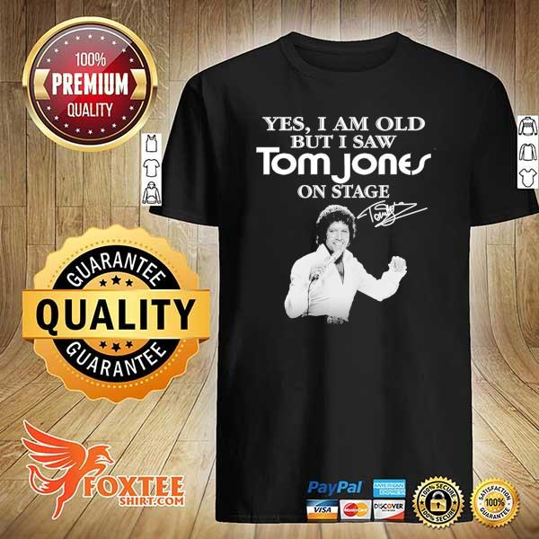Original yes i am old but i saw tom jones on stage signature shirt