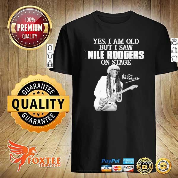 Original yes i am old i saw nile rodgers on stage signatures shirt