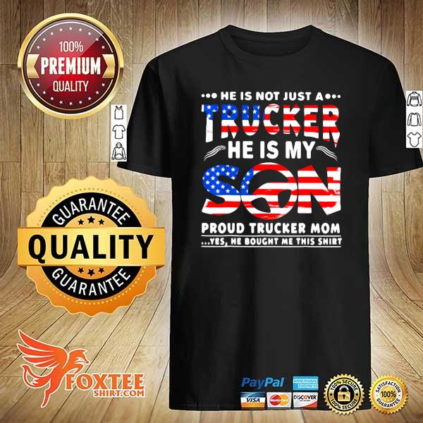 American He Is Not Just A Trucker He Is My Son Proud Trucker Mom Yes He Bought Me Thí Shirt