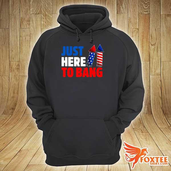 American Just Here To Bang 4th Of July Independence Day Shirt hoodie