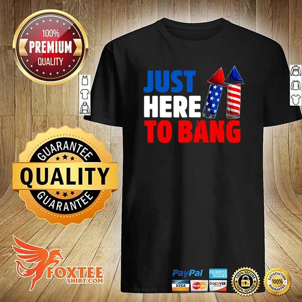 American Just Here To Bang 4th Of July Independence Day Shirt