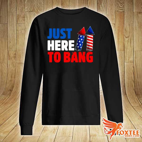 American Just Here To Bang 4th Of July Independence Day Shirt sweater