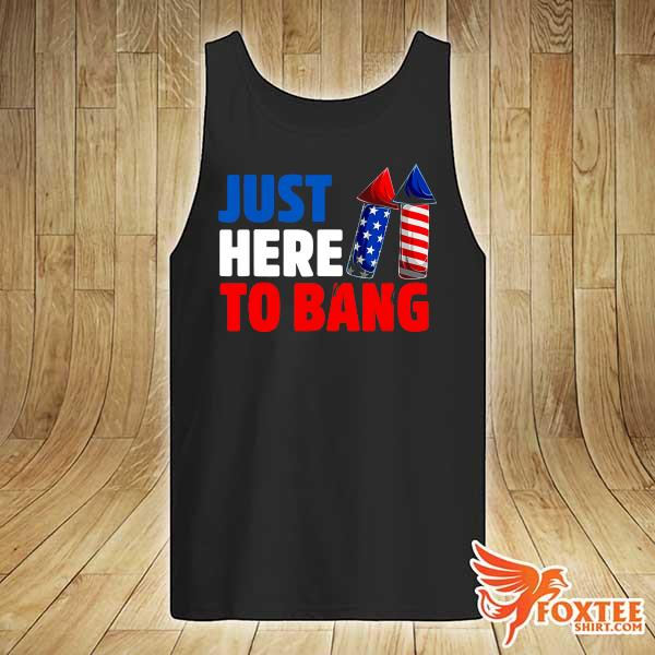 American Just Here To Bang 4th Of July Independence Day Shirt tank-top