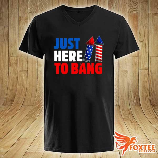 American Just Here To Bang 4th Of July Independence Day Shirt v-neck