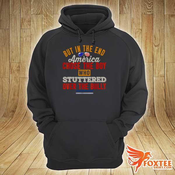 But In The End America Chose The Boy Who Stuttered Over The Bully July Independence Day Shirt hoodie