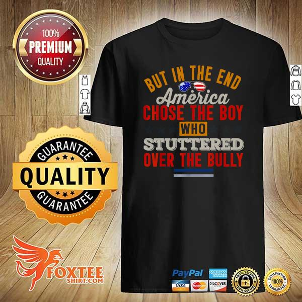 But In The End America Chose The Boy Who Stuttered Over The Bully July Independence Day Shirt