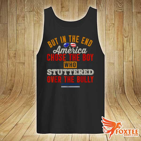 But In The End America Chose The Boy Who Stuttered Over The Bully July Independence Day Shirt tank-top