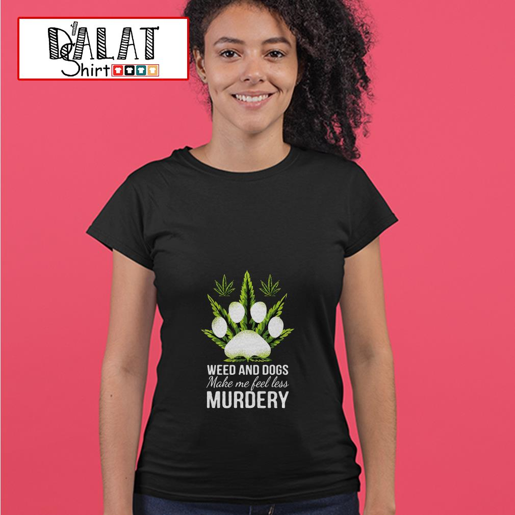 Weed and dogs make me feel less murdery Ladies tee