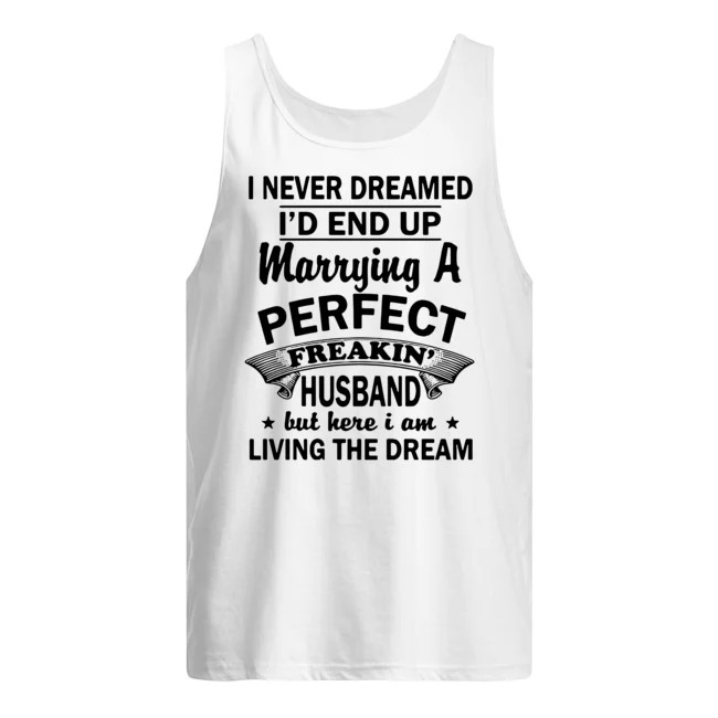 I Never Dreamed I'd End Up Marrying A Perfect Freakin' Husband But Here I Am Living The Dream Shirt