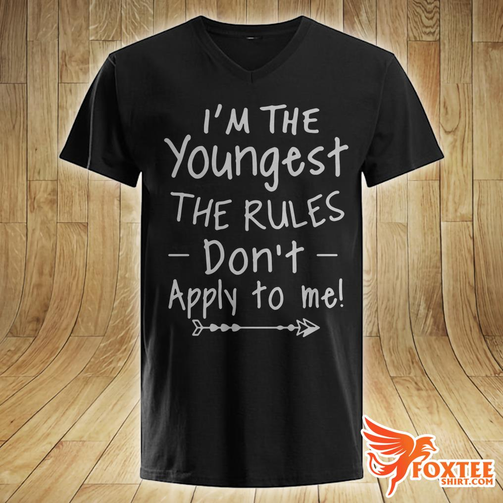 I'm The Youngest The Rules Don't Apply To Me Shirt