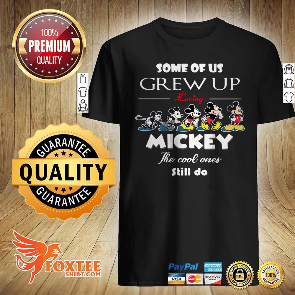 Some Of Us Grew Up Loving Mickey The Cool Ones Still Do Shirt