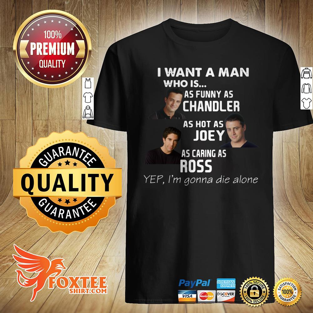 I Want A Man Who Is As Funny As Chandler As Hot As Joey As Caring As Ross Shirt