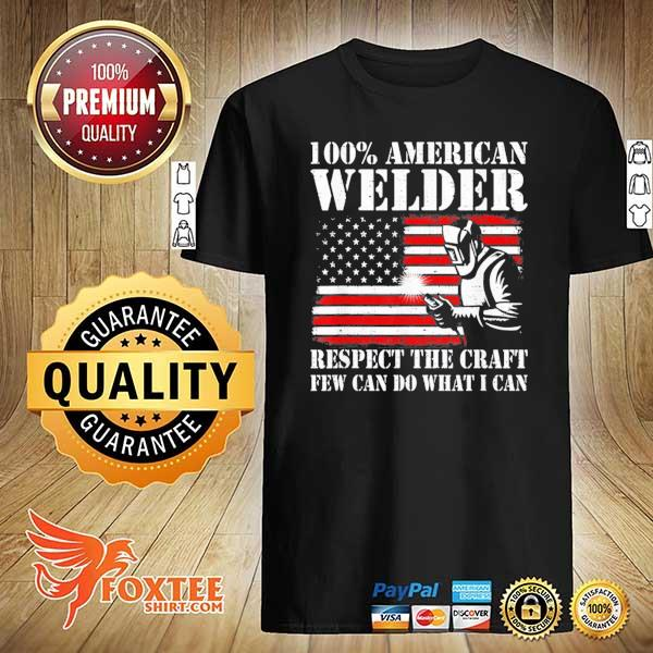 100 American Welder Respect The Craft Few Can Do What I Can Shirt