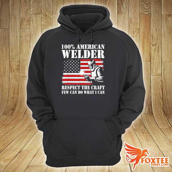 100 American Welder Respect The Craft Few Can Do What I Can Shirt hoodie