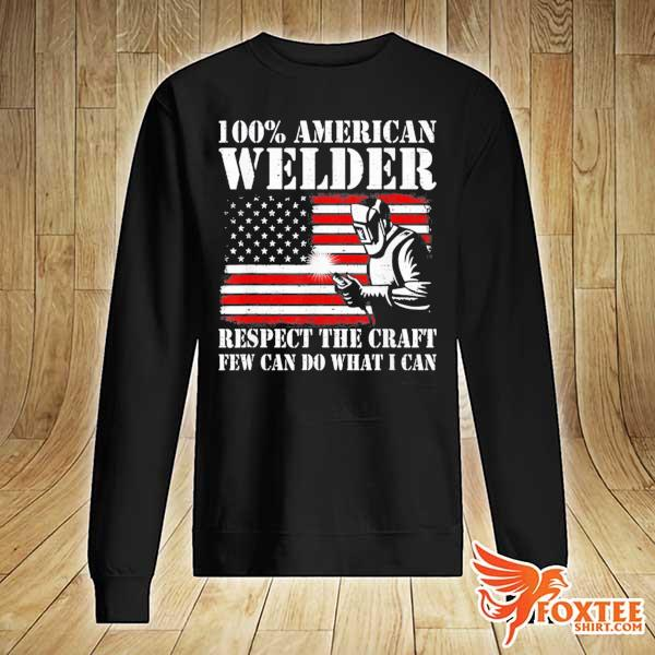 100 American Welder Respect The Craft Few Can Do What I Can Shirt sweater