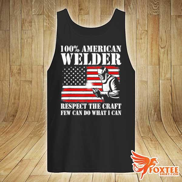 100 American Welder Respect The Craft Few Can Do What I Can Shirt tank-top