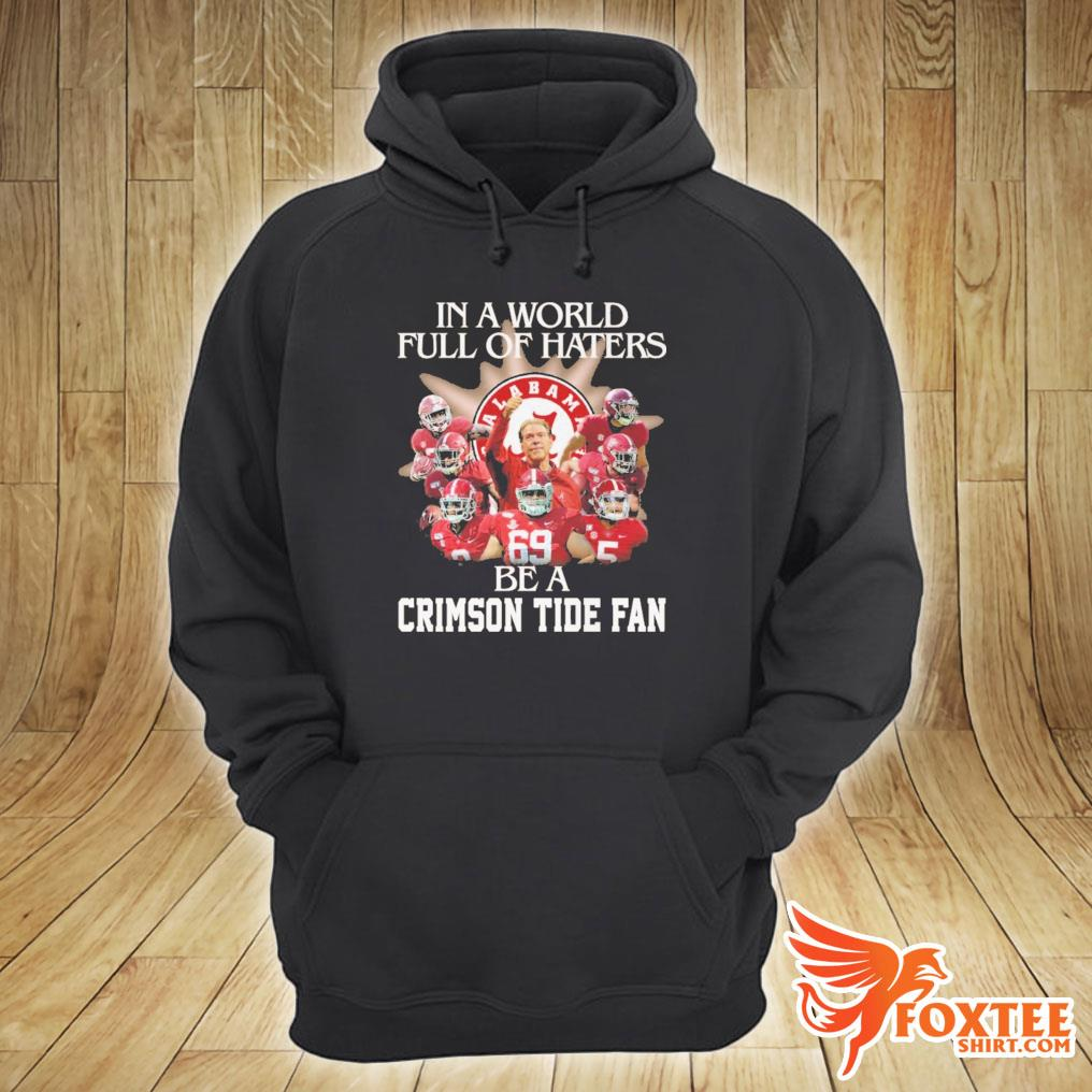 Alabama In A World Full Of Haters Be A Crimson Tide Fan Football Shirt hoodie