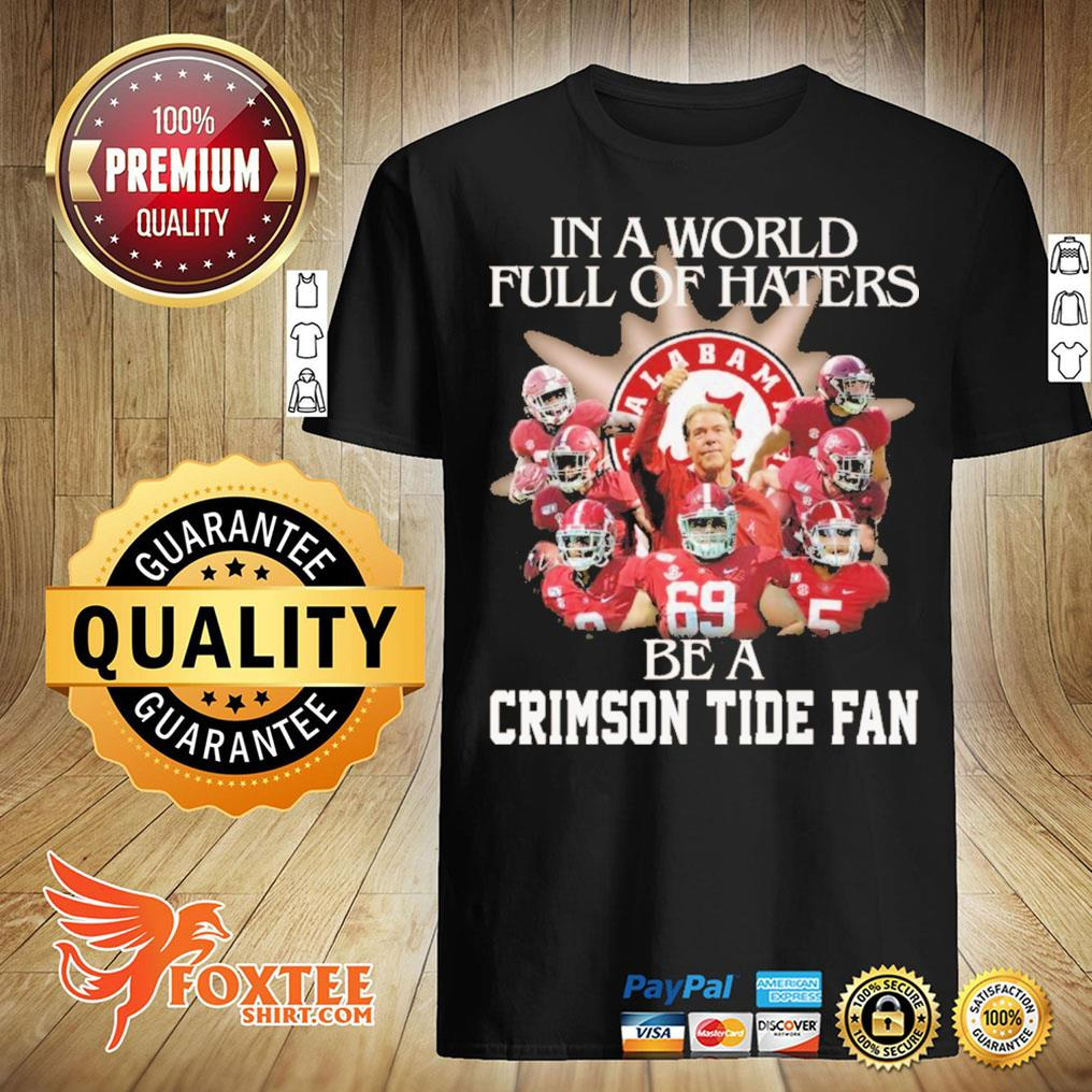 Alabama In A World Full Of Haters Be A Crimson Tide Fan Football Shirt