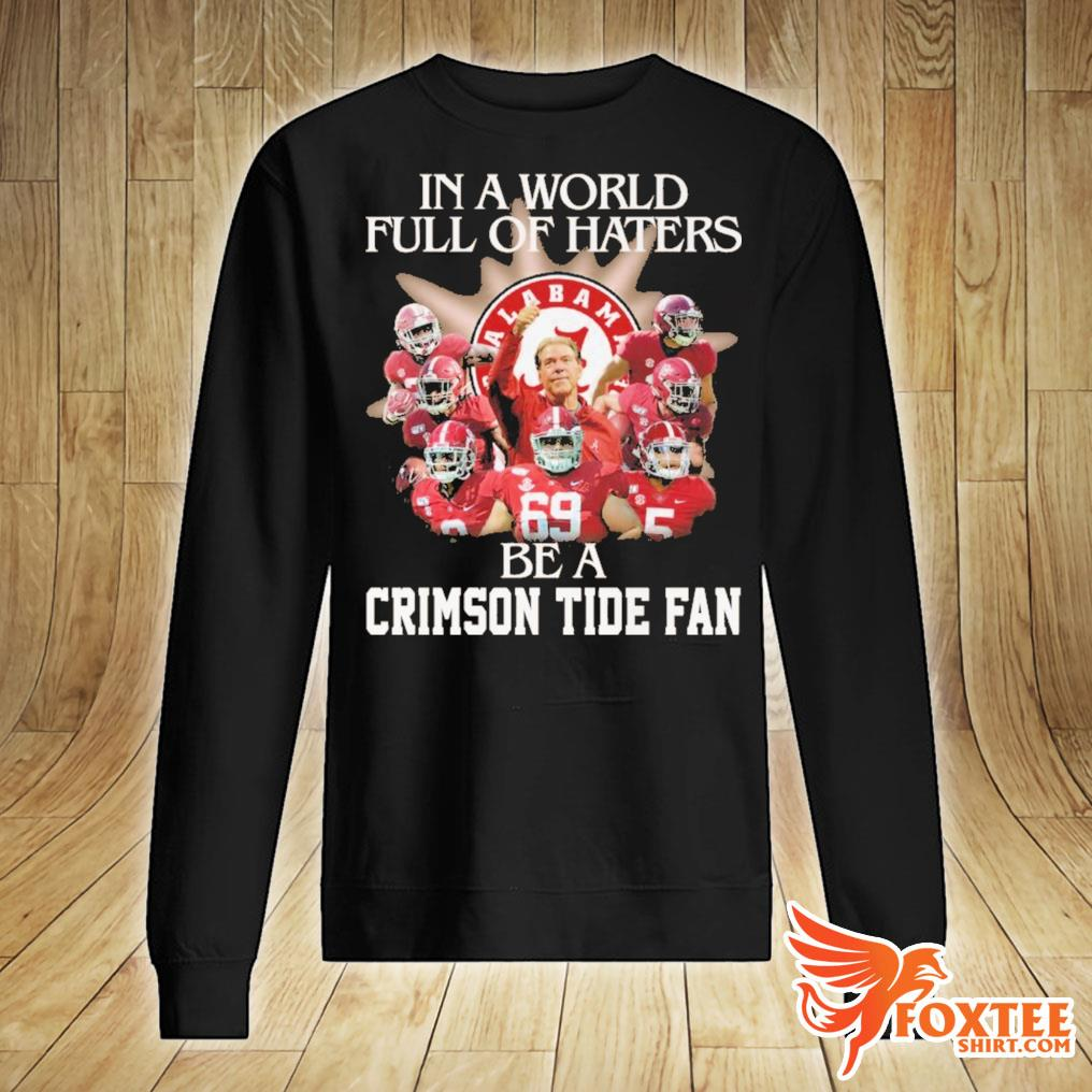 Alabama In A World Full Of Haters Be A Crimson Tide Fan Football Shirt sweater