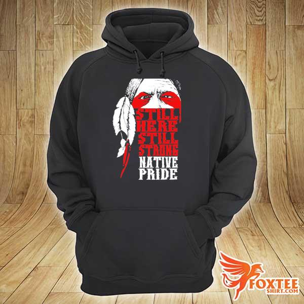Best Native American Still Here Still Strong Native Pride Shirt hoodie