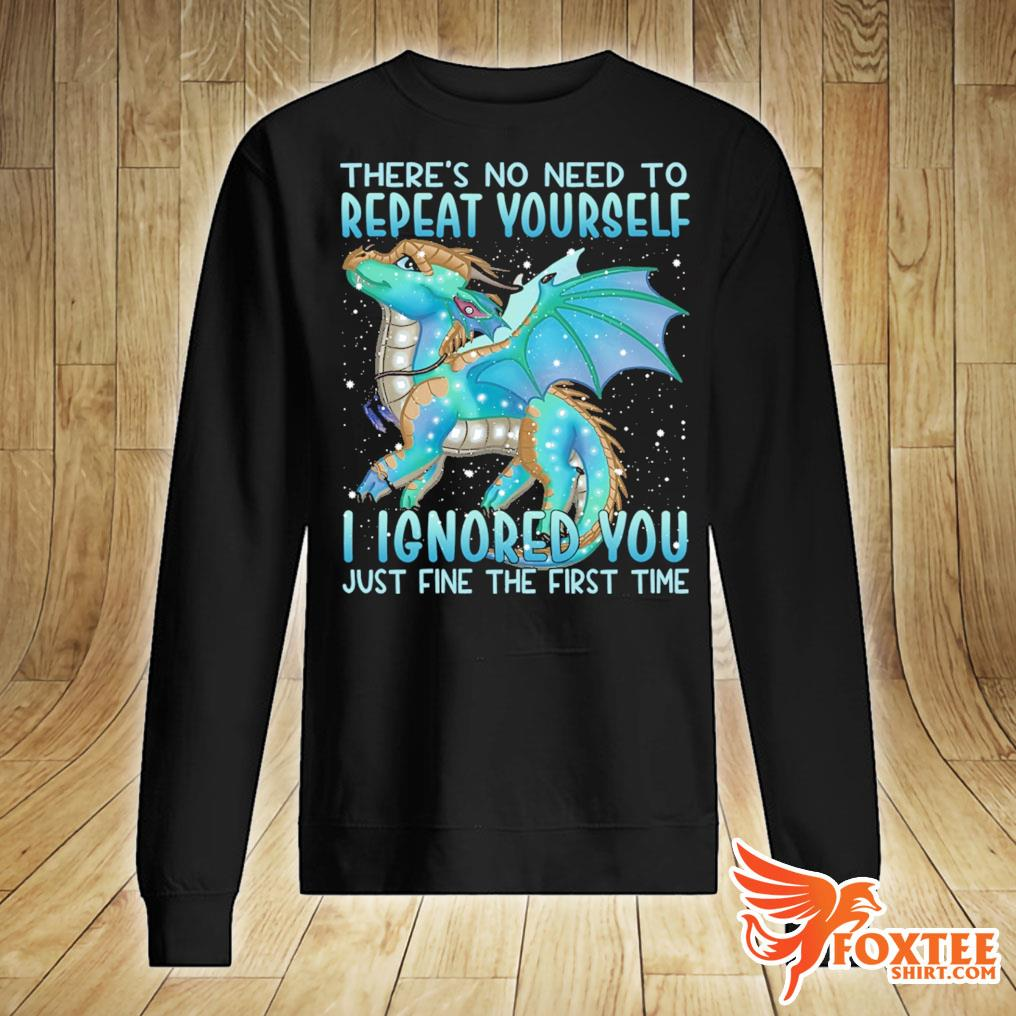 Dragon There's No Need To Repeat Yourself I Ignored You Just Fine The First Time Shirt sweater