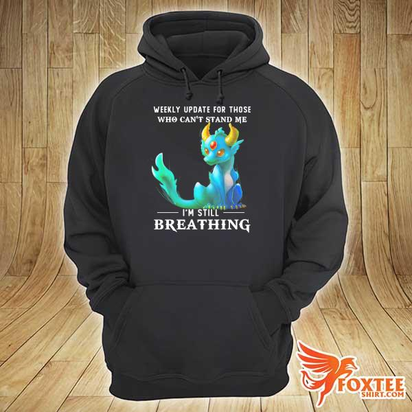 Dragon Weekly Update For Those Who Can't Stand Me I'm Still Breathing Shirt hoodie
