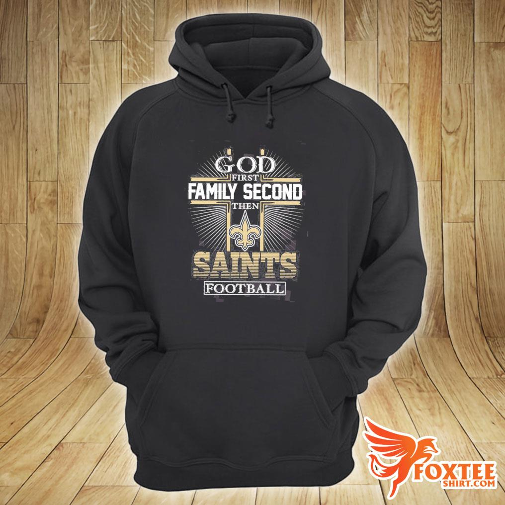God First Family Second Then Saints Football Shirt hoodie
