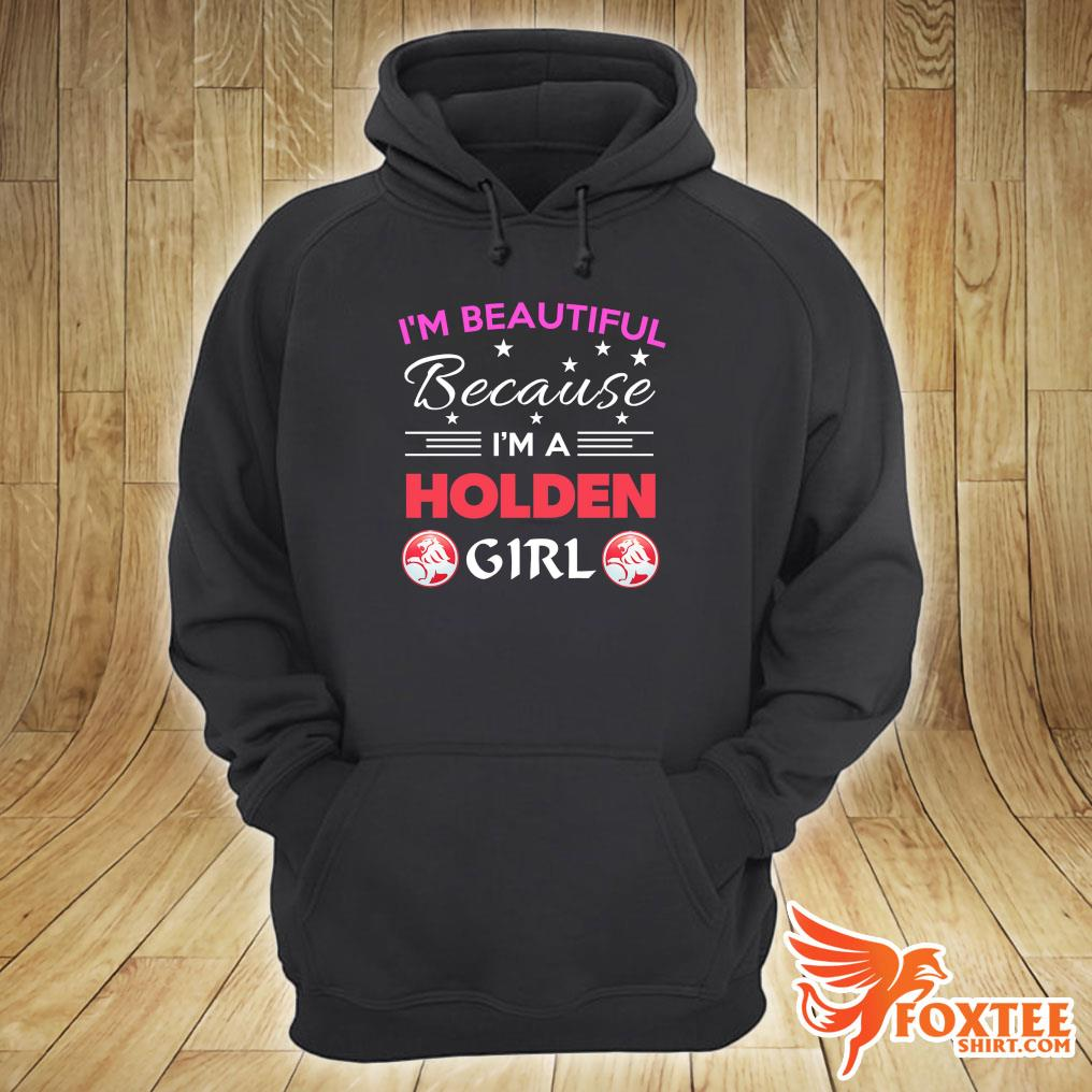 I'm Beautiful Because I'm A Holden Girl Shirt hoodie