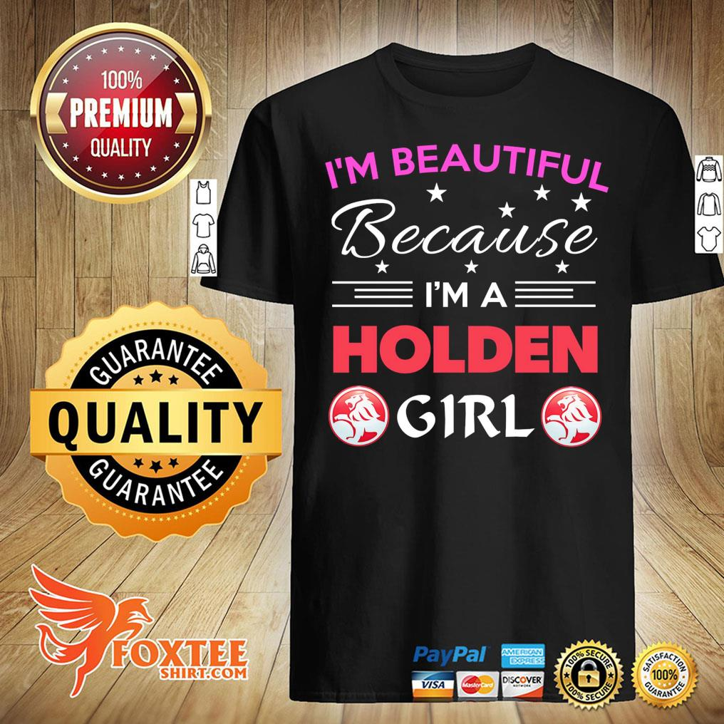 I'm Beautiful Because I'm A Holden Girl Shirt