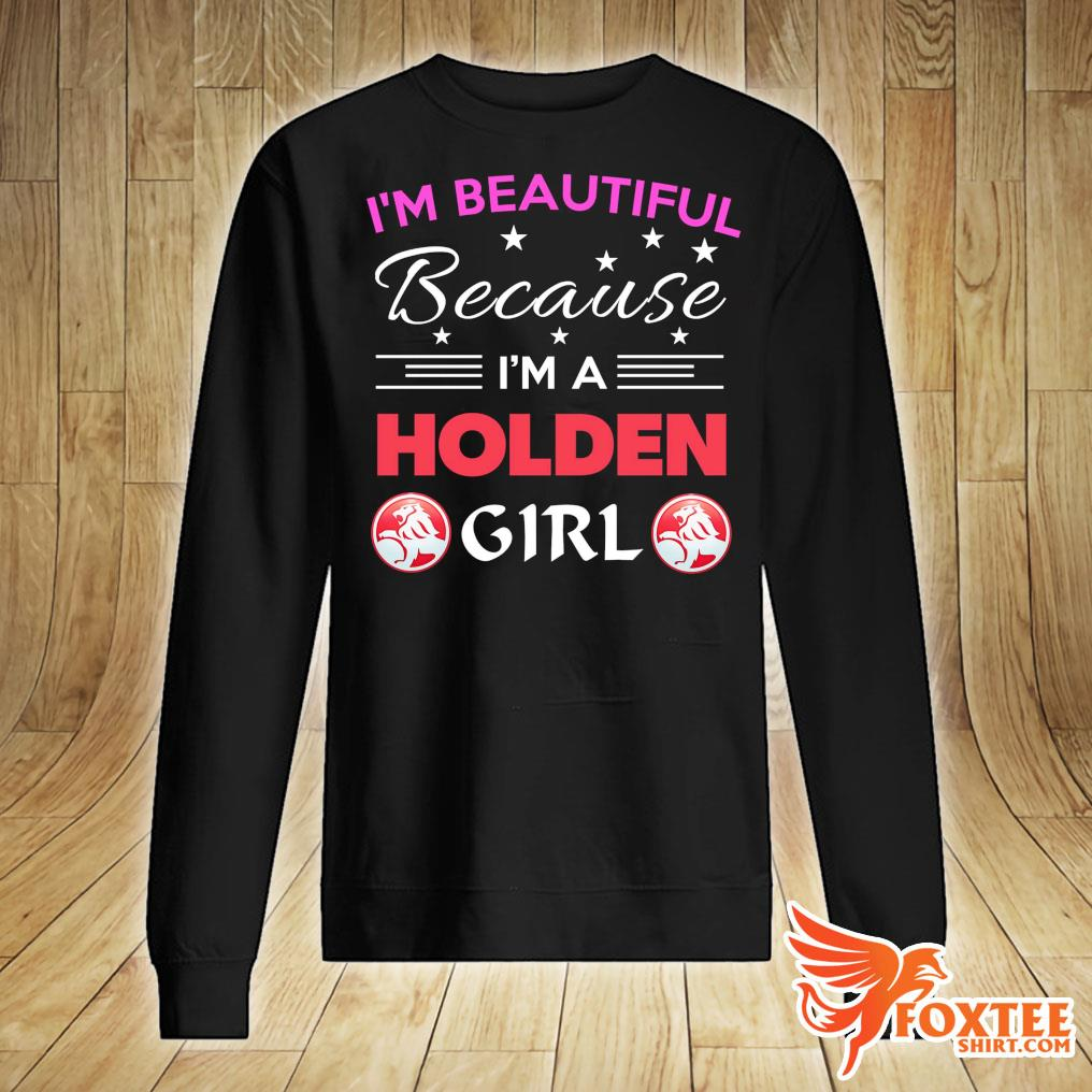 I'm Beautiful Because I'm A Holden Girl Shirt sweater