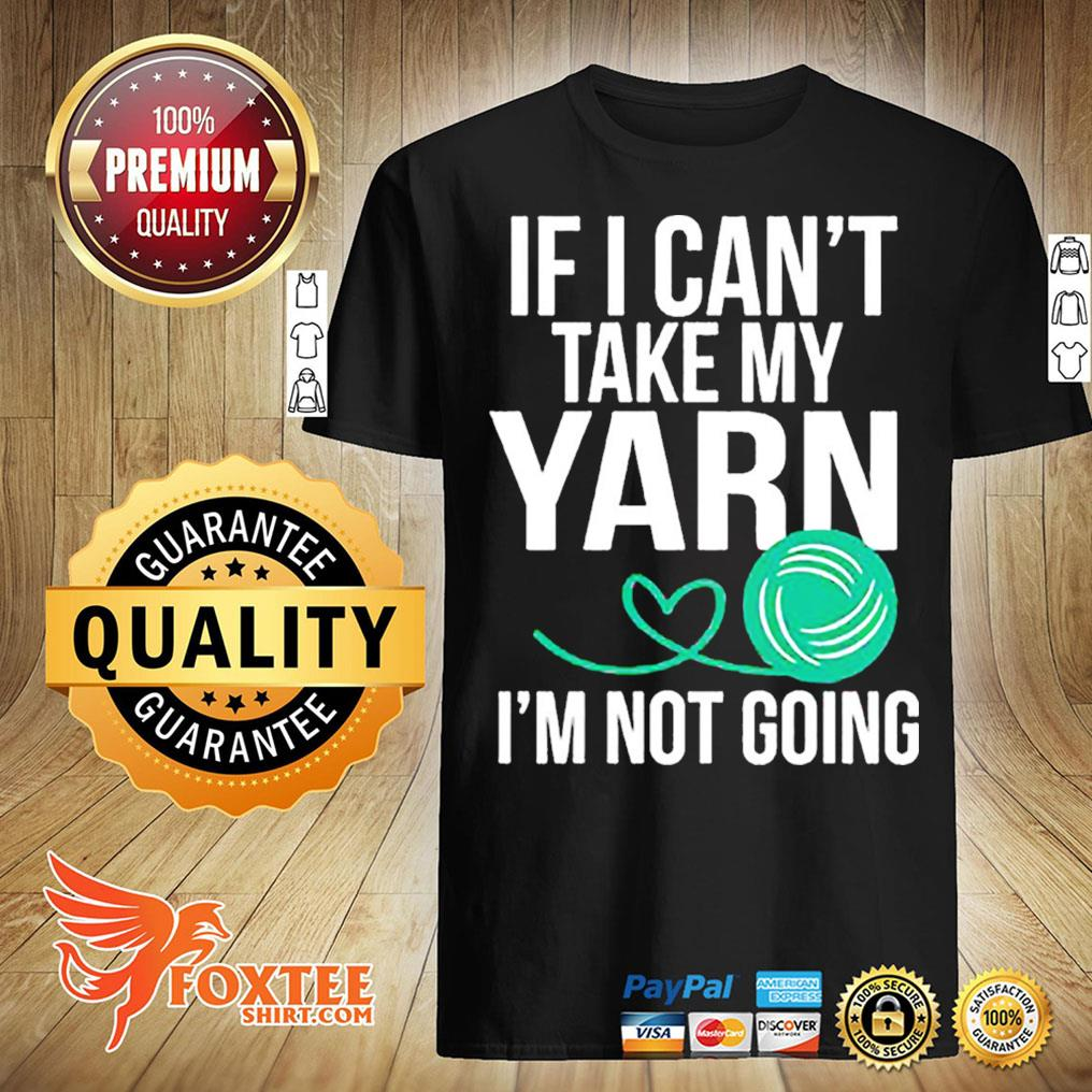 If I Can't Take My Yarn I'm Not Going Shirt