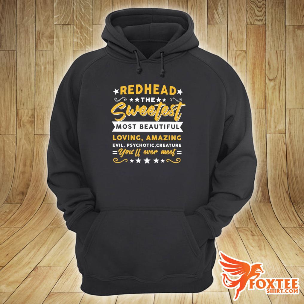 Redhead The Sweetest Most Beautiful Loving Amazing Evil Psychotic Creature You'll Ever Meet Shirt hoodie