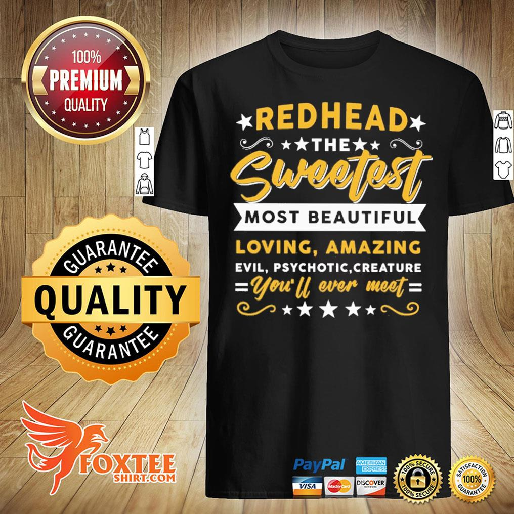 Redhead The Sweetest Most Beautiful Loving Amazing Evil Psychotic Creature You'll Ever Meet Shirt