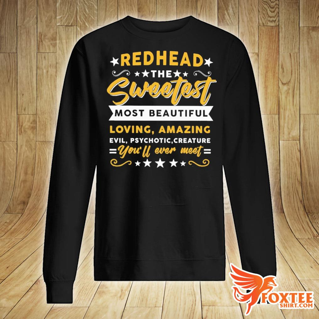 Redhead The Sweetest Most Beautiful Loving Amazing Evil Psychotic Creature You'll Ever Meet Shirt sweater