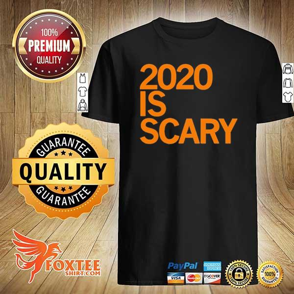 2020 IS SCARY SHIRT