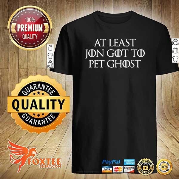 At Least Jon Got To Pet Ghost Shirt