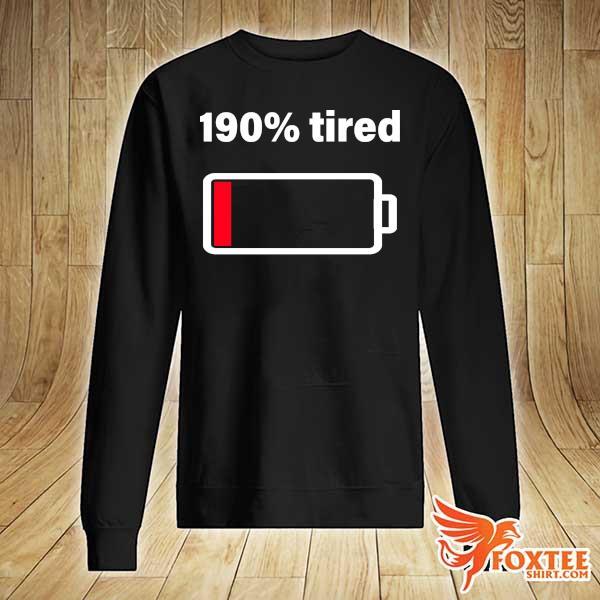 190% tired Shirt sweater