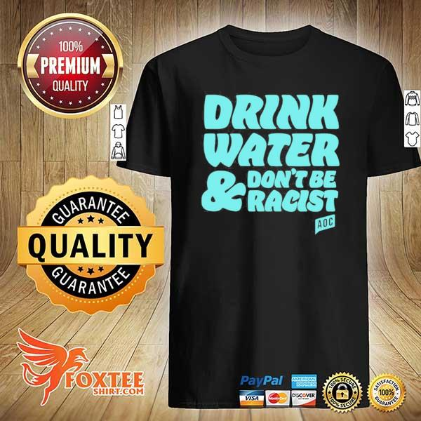 Original aoc drink water and don't be racist shirt
